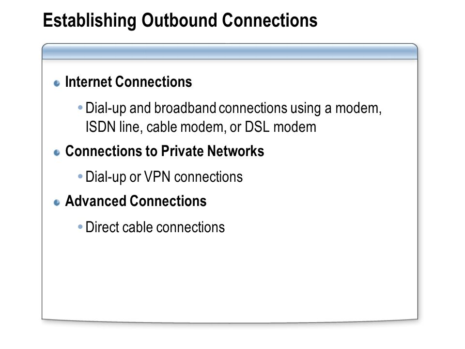 Establishing Outbound Connections Internet Connections  Dial-up and broadband connections using a modem, ISDN line, cable modem, or DSL modem Connections to Private Networks  Dial-up or VPN connections Advanced Connections  Direct cable connections