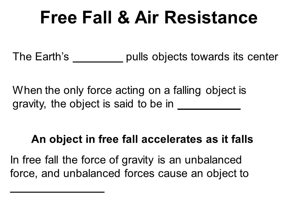 Free Fall & Air Resistance The Earth's ________ pulls objects towards its center When the only force acting on a falling object is gravity, the object is said to be in __________ An object in free fall accelerates as it falls In free fall the force of gravity is an unbalanced force, and unbalanced forces cause an object to _______________