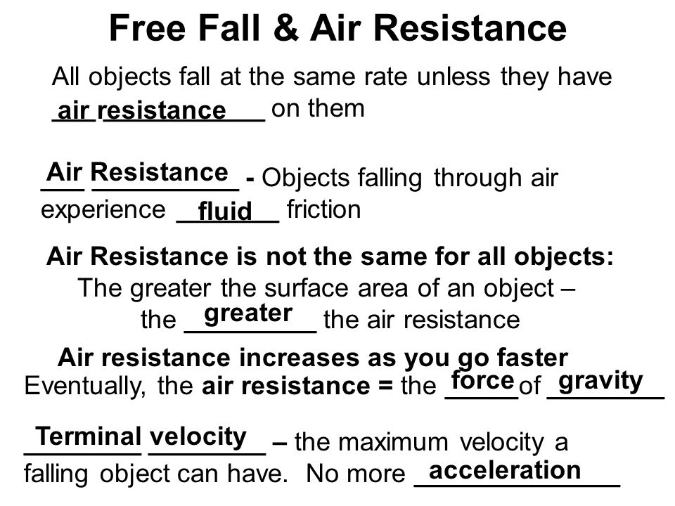 Free Fall & Air Resistance All objects fall at the same rate unless they have ___ ___________ on them air resistance ___ __________ - Objects falling through air experience _______ friction Air Resistance fluid Air Resistance is not the same for all objects: The greater the surface area of an object – the _________ the air resistance greater Air resistance increases as you go faster Eventually, the air resistance = the _____of ________ forcegravity ________ ________ – the maximum velocity a falling object can have.
