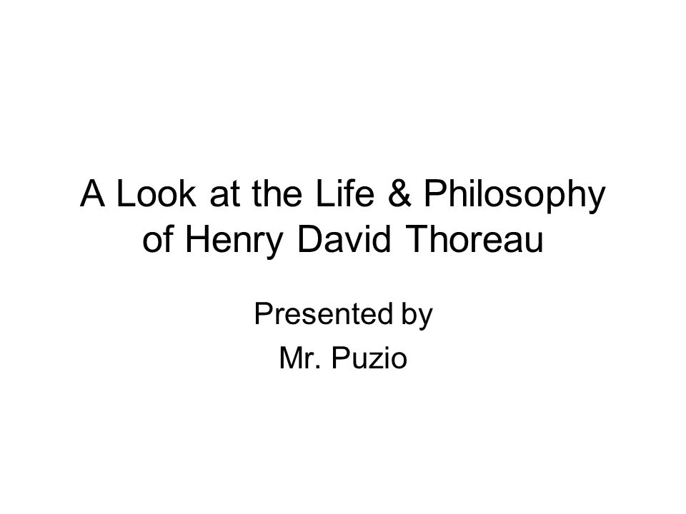 A Look at the Life & Philosophy of Henry David Thoreau Presented by Mr. Puzio