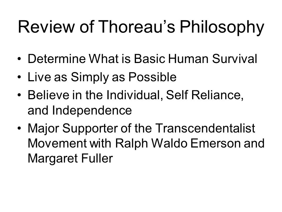 Review of Thoreau's Philosophy Determine What is Basic Human Survival Live as Simply as Possible Believe in the Individual, Self Reliance, and Independence Major Supporter of the Transcendentalist Movement with Ralph Waldo Emerson and Margaret Fuller