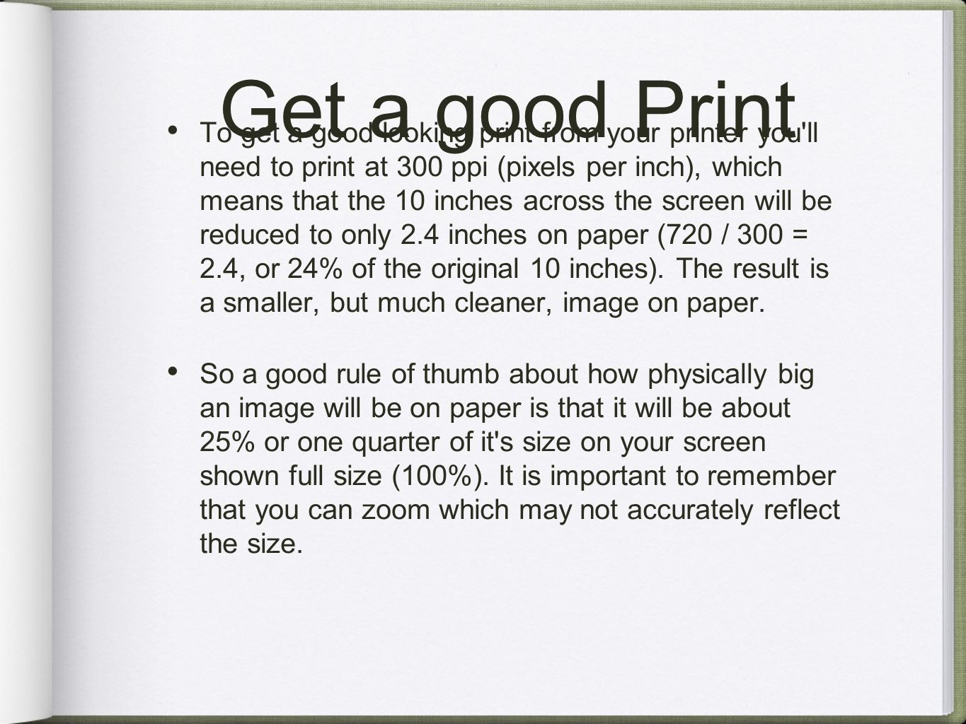 Get a good Print To get a good looking print from your printer you ll need to print at 300 ppi (pixels per inch), which means that the 10 inches across the screen will be reduced to only 2.4 inches on paper (720 / 300 = 2.4, or 24% of the original 10 inches).