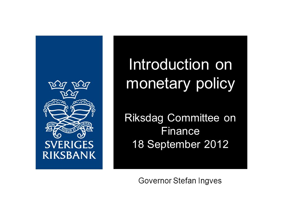 Governor Stefan Ingves Introduction on monetary policy Riksdag Committee on Finance 18 September 2012