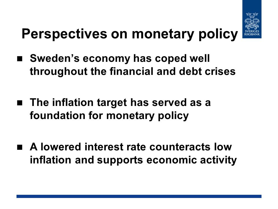 Perspectives on monetary policy Sweden's economy has coped well throughout the financial and debt crises The inflation target has served as a foundation for monetary policy A lowered interest rate counteracts low inflation and supports economic activity