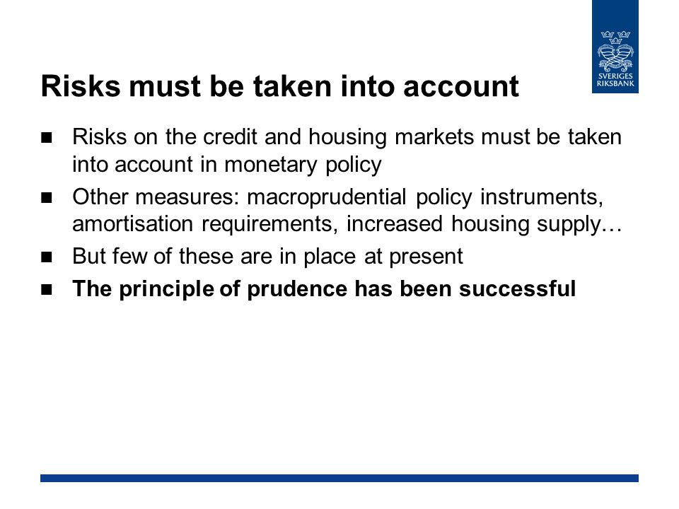 Risks must be taken into account Risks on the credit and housing markets must be taken into account in monetary policy Other measures: macroprudential policy instruments, amortisation requirements, increased housing supply… But few of these are in place at present The principle of prudence has been successful