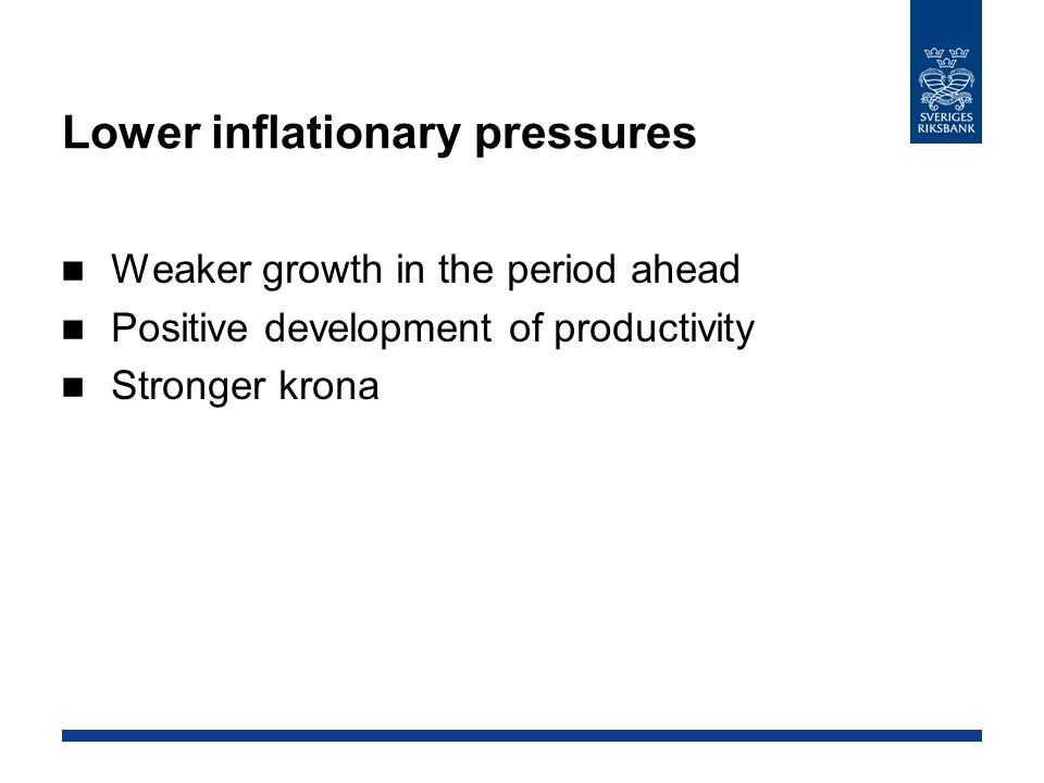 Lower inflationary pressures Weaker growth in the period ahead Positive development of productivity Stronger krona