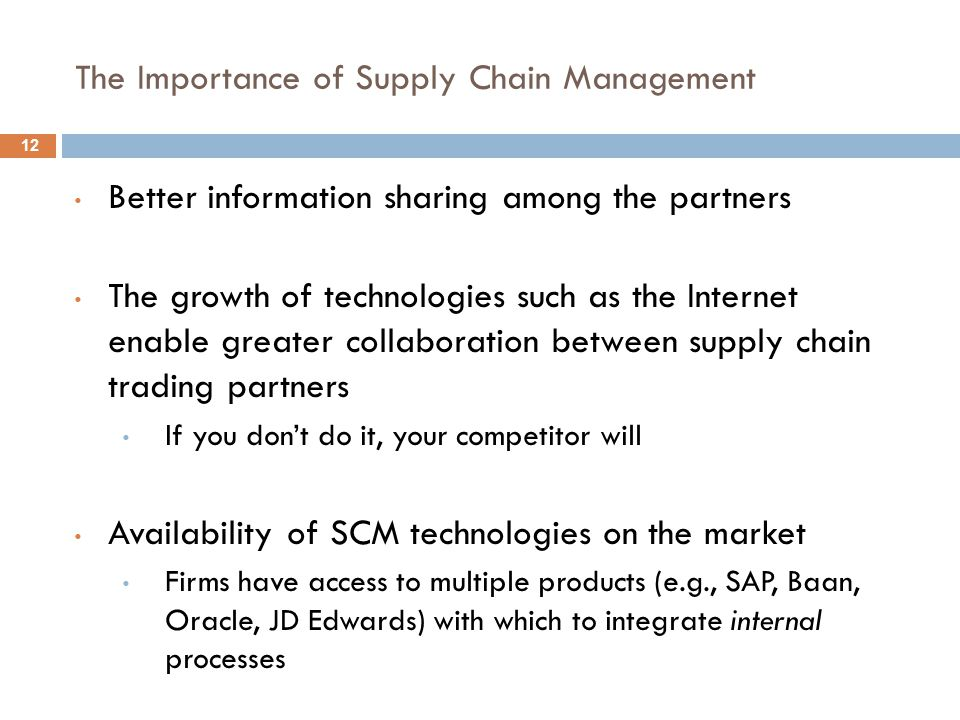 The Importance of Supply Chain Management Better information sharing among the partners The growth of technologies such as the Internet enable greater collaboration between supply chain trading partners If you don't do it, your competitor will Availability of SCM technologies on the market Firms have access to multiple products (e.g., SAP, Baan, Oracle, JD Edwards) with which to integrate internal processes 12
