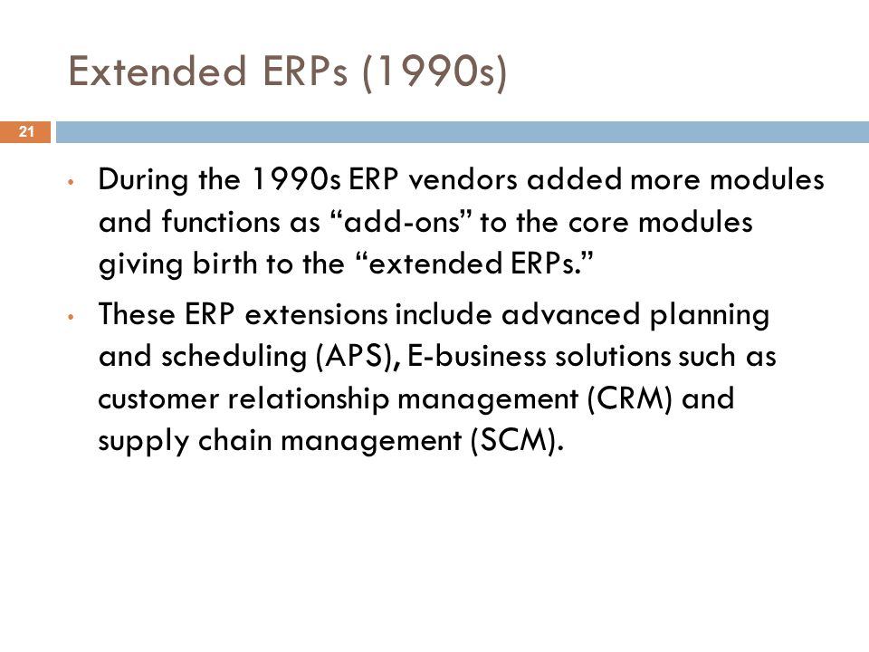 Extended ERPs (1990s) During the 1990s ERP vendors added more modules and functions as add-ons to the core modules giving birth to the extended ERPs. These ERP extensions include advanced planning and scheduling (APS), E-business solutions such as customer relationship management (CRM) and supply chain management (SCM).
