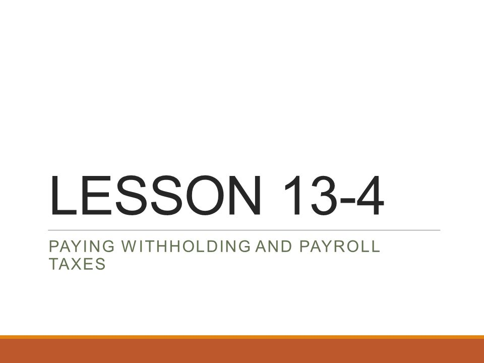 LESSON 13-4 PAYING WITHHOLDING AND PAYROLL TAXES