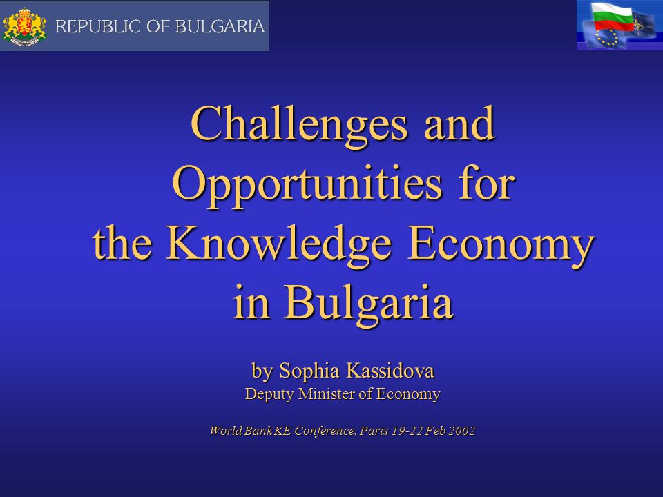 Challenges and Opportunities for the Knowledge Economy in Bulgaria by Sophia Kassidova Deputy Minister of Economy World Bank KE Conference, Paris Feb 2002