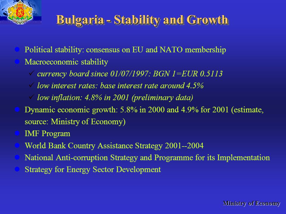 Bulgaria - Stability and Growth Political stability: consensus on EU and NATO membership Macroeconomic stability currency board since 01/07/1997: BGN 1=EUR low interest rates: base interest rate around 4.5% low inflation: 4.8% in 2001 (preliminary data) Dynamic economic growth: 5.8% in 2000 and 4.9% for 2001 (estimate, source: Ministry of Economy) IMF Program World Bank Country Assistance Strategy National Anti-corruption Strategy and Programme for its Implementation Strategy for Energy Sector Development Ministry of Economy