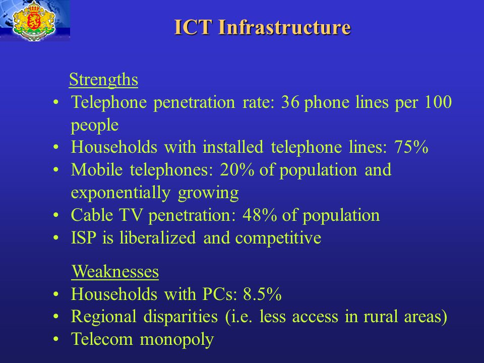 ICT Infrastructure Strengths Telephone penetration rate: 36 phone lines per 100 people Households with installed telephone lines: 75% Mobile telephones: 20% of population and exponentially growing Cable TV penetration: 48% of population ISP is liberalized and competitive Weaknesses Households with PCs: 8.5% Regional disparities (i.e.