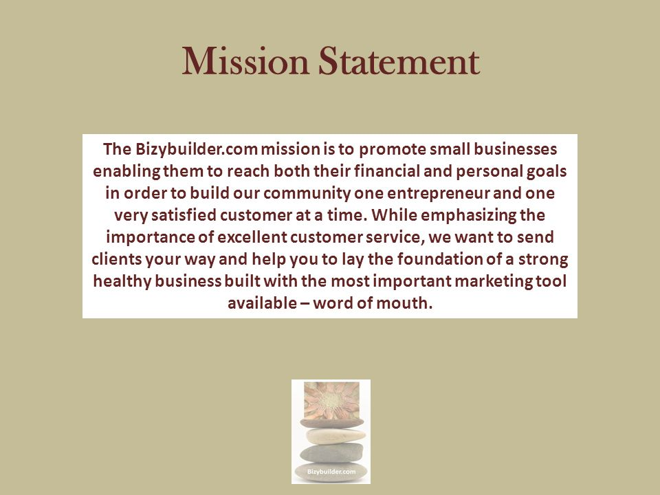 Mission Statement The Bizybuilder.com mission is to promote small businesses enabling them to reach both their financial and personal goals in order to build our community one entrepreneur and one very satisfied customer at a time.