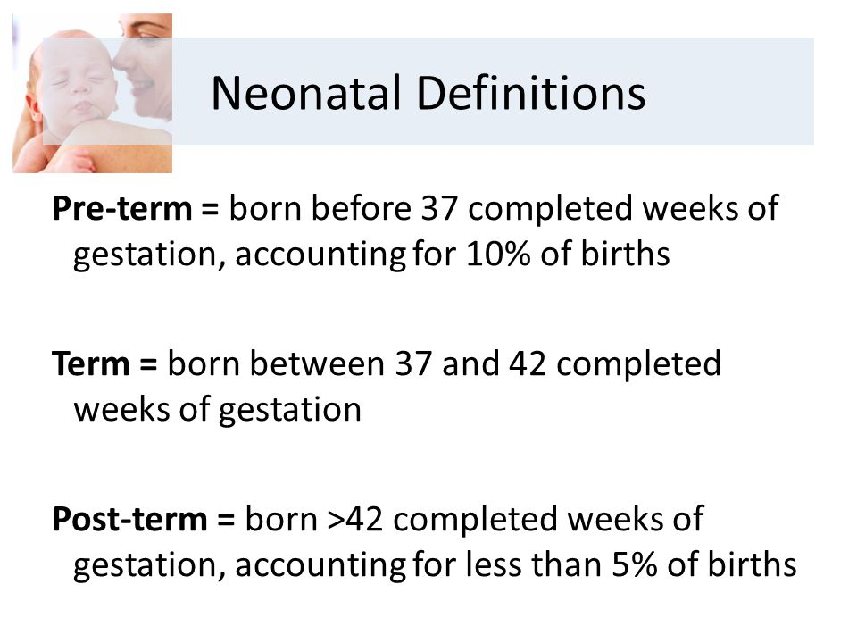 Pre-term = born before 37 completed weeks of gestation, accounting for 10% of births Term = born between 37 and 42 completed weeks of gestation Post-term = born >42 completed weeks of gestation, accounting for less than 5% of births Neonatal Definitions