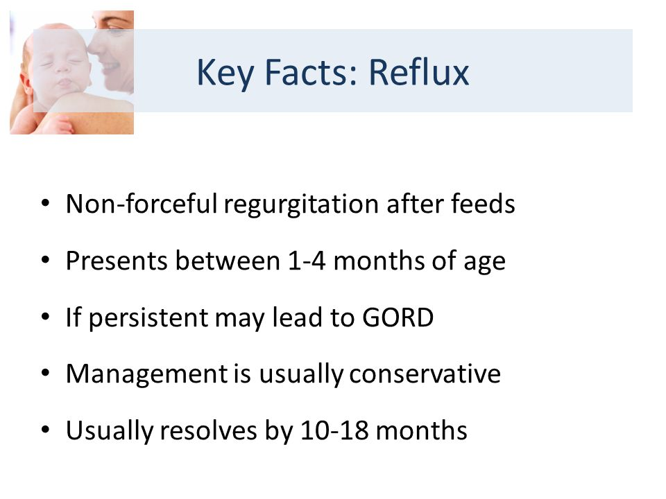 Non-forceful regurgitation after feeds Presents between 1-4 months of age If persistent may lead to GORD Management is usually conservative Usually resolves by months Key Facts: Reflux