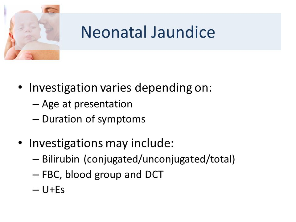 Investigation varies depending on: – Age at presentation – Duration of symptoms Investigations may include: – Bilirubin (conjugated/unconjugated/total) – FBC, blood group and DCT – U+Es Neonatal Jaundice