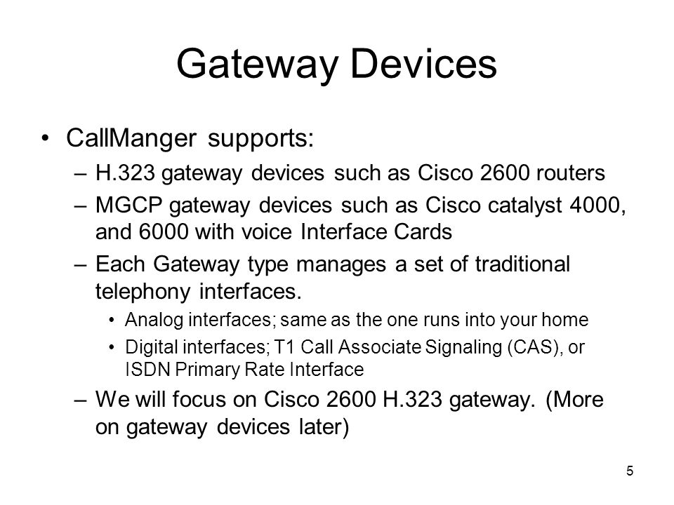5 Gateway Devices CallManger supports: –H.323 gateway devices such as Cisco 2600 routers –MGCP gateway devices such as Cisco catalyst 4000, and 6000 with voice Interface Cards –Each Gateway type manages a set of traditional telephony interfaces.