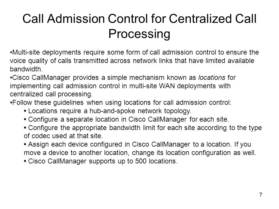 7 Call Admission Control for Centralized Call Processing Multi-site deployments require some form of call admission control to ensure the voice quality of calls transmitted across network links that have limited available bandwidth.