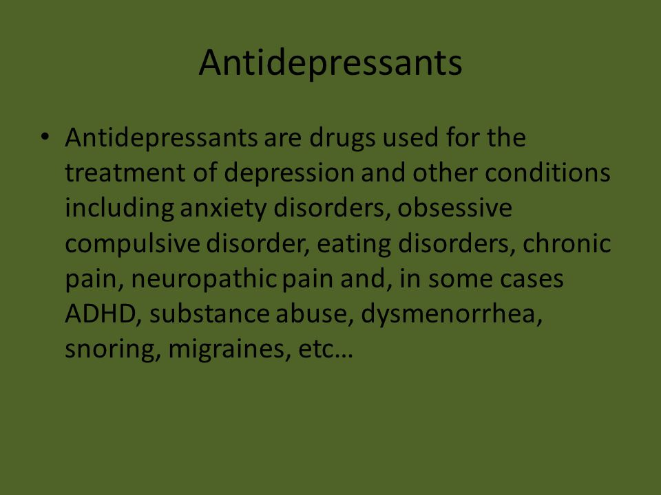 Antidepressants Antidepressants are drugs used for the treatment of depression and other conditions including anxiety disorders, obsessive compulsive disorder, eating disorders, chronic pain, neuropathic pain and, in some cases ADHD, substance abuse, dysmenorrhea, snoring, migraines, etc…