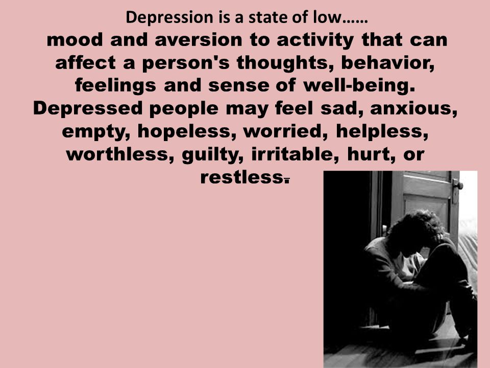 Depression is a state of low…… mood and aversion to activity that can affect a person s thoughts, behavior, feelings and sense of well-being.