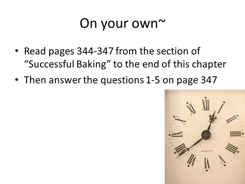 On your own~ Read pages from the section of Successful Baking to the end of this chapter Then answer the questions 1-5 on page 347