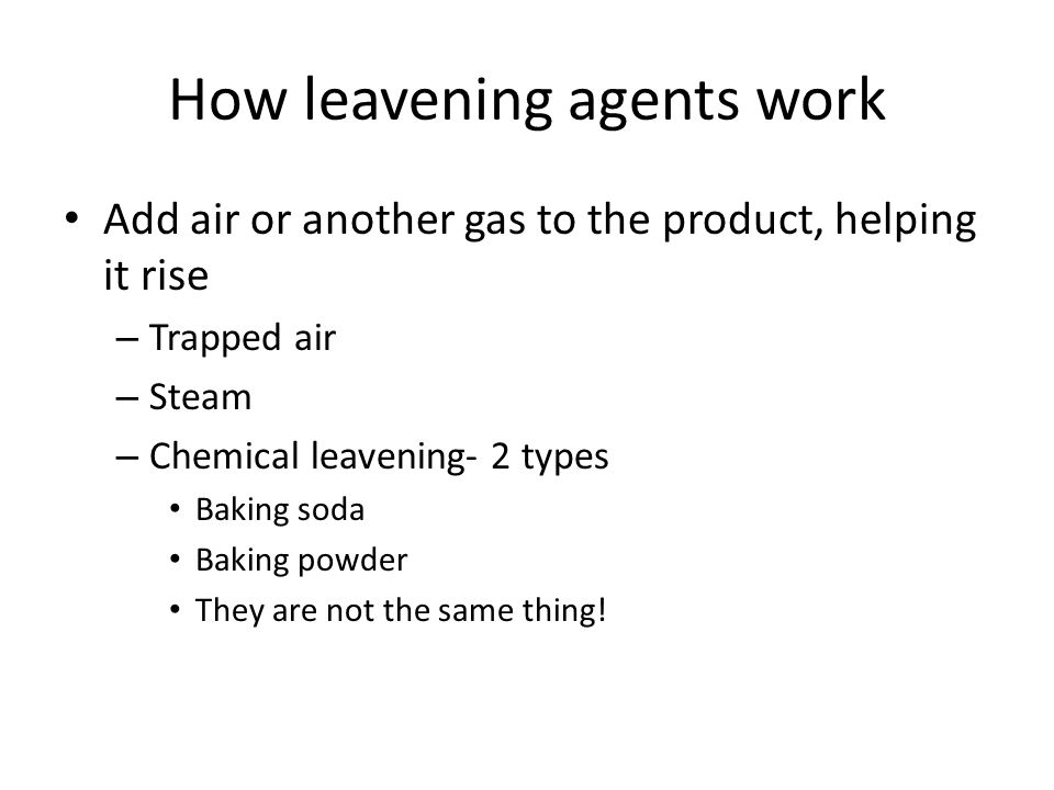 How leavening agents work Add air or another gas to the product, helping it rise – Trapped air – Steam – Chemical leavening- 2 types Baking soda Baking powder They are not the same thing!