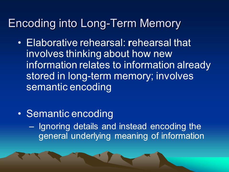 Encoding into Long-Term Memory Elaborative rehearsal: rehearsal that involves thinking about how new information relates to information already stored in long-term memory; involves semantic encoding Semantic encoding –Ignoring details and instead encoding the general underlying meaning of information