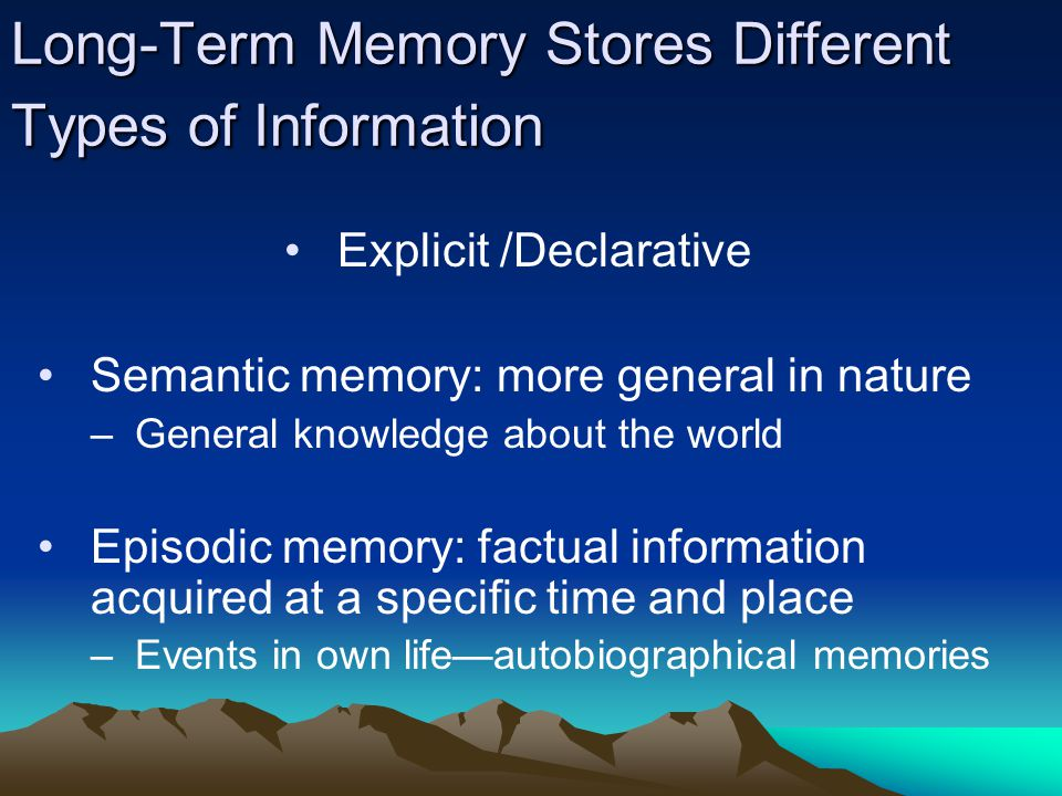 Long-Term Memory Stores Different Types of Information Explicit /Declarative Semantic memory: more general in nature –General knowledge about the world Episodic memory: factual information acquired at a specific time and place –Events in own life—autobiographical memories