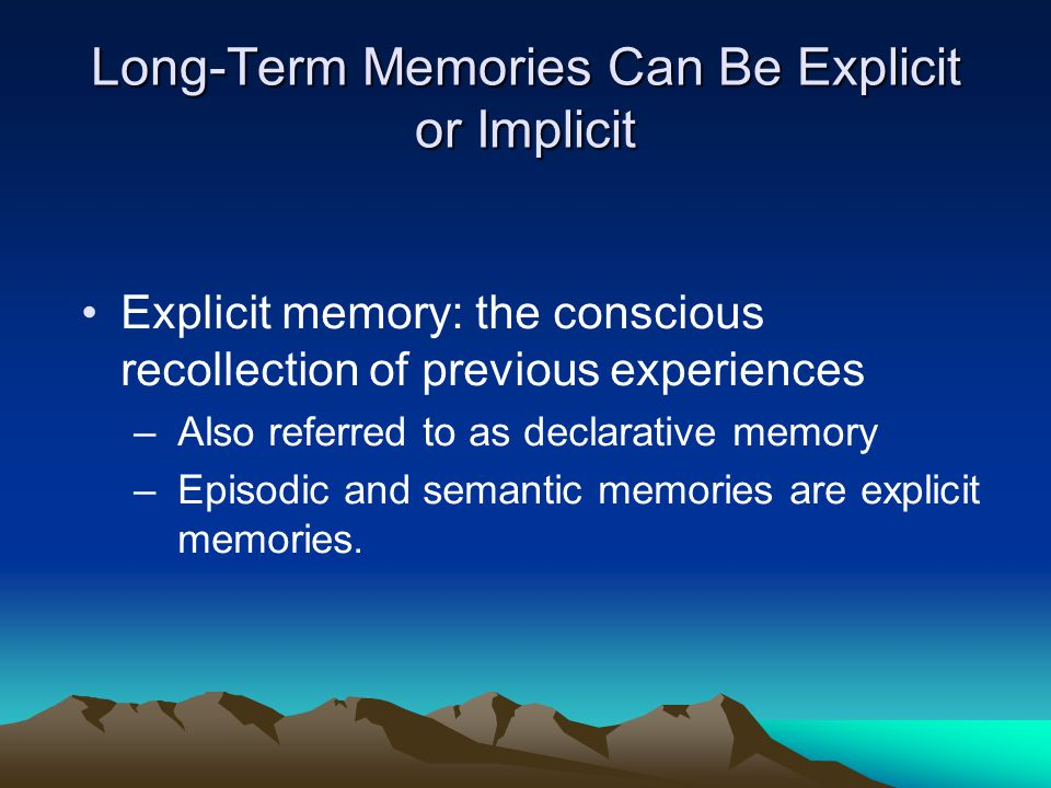 Long-Term Memories Can Be Explicit or Implicit Explicit memory: the conscious recollection of previous experiences –Also referred to as declarative memory –Episodic and semantic memories are explicit memories.