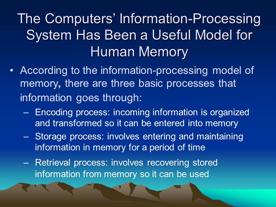 The Computers' Information-Processing System Has Been a Useful Model for Human Memory According to the information-processing model of memory, there are three basic processes that information goes through: –Encoding process: incoming information is organized and transformed so it can be entered into memory –Storage process: involves entering and maintaining information in memory for a period of time –Retrieval process: involves recovering stored information from memory so it can be used
