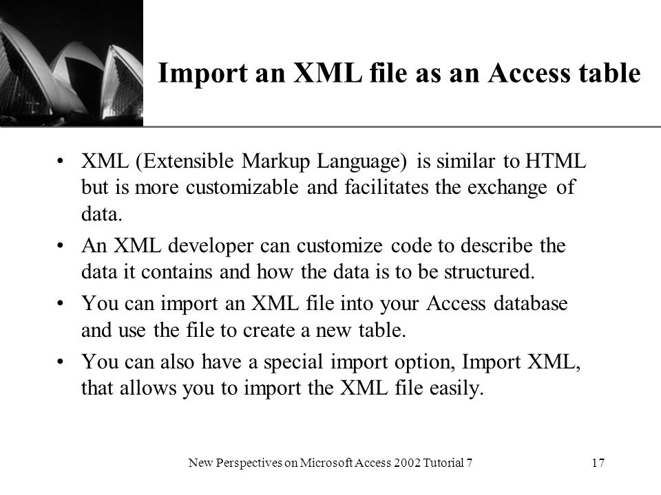 XP New Perspectives on Microsoft Access 2002 Tutorial 717 Import an XML file as an Access table XML (Extensible Markup Language) is similar to HTML but is more customizable and facilitates the exchange of data.