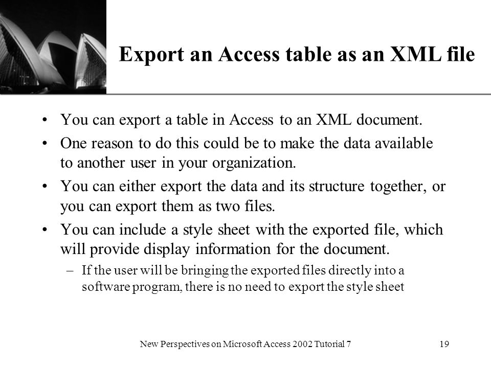 XP New Perspectives on Microsoft Access 2002 Tutorial 719 Export an Access table as an XML file You can export a table in Access to an XML document.