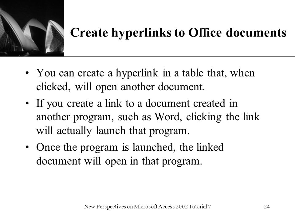 XP New Perspectives on Microsoft Access 2002 Tutorial 724 Create hyperlinks to Office documents You can create a hyperlink in a table that, when clicked, will open another document.