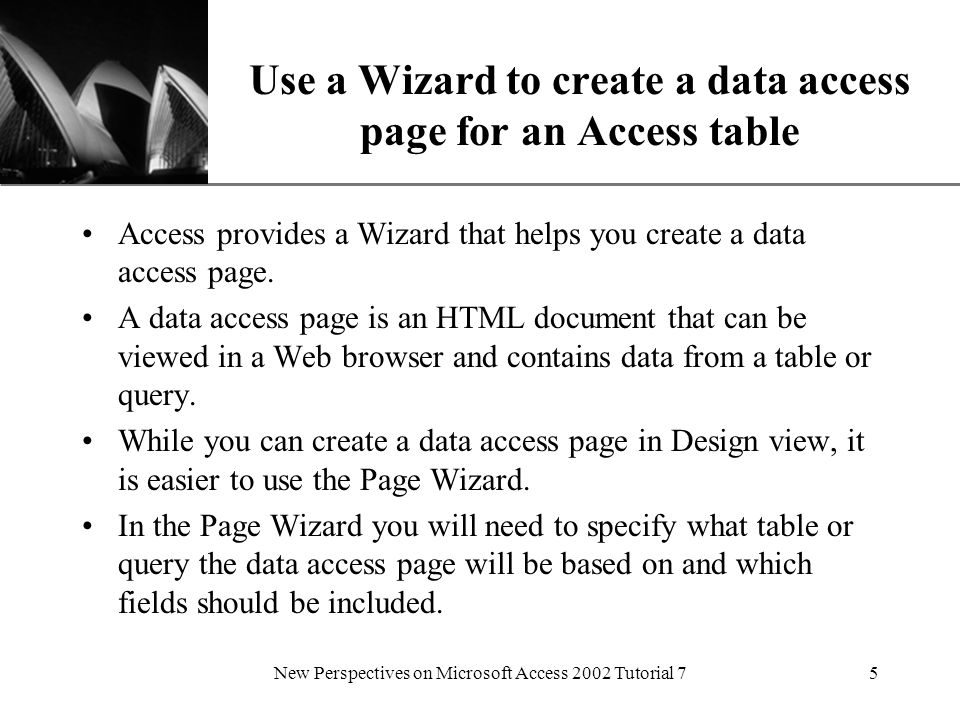 XP New Perspectives on Microsoft Access 2002 Tutorial 75 Use a Wizard to create a data access page for an Access table Access provides a Wizard that helps you create a data access page.