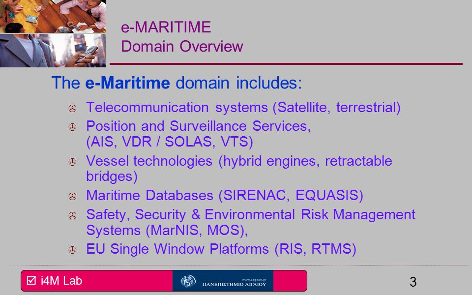  i4M Lab 3 e-MARITIME Domain Overview The e-Maritime domain includes:  Telecommunication systems (Satellite, terrestrial)  Position and Surveillance Services, (AIS, VDR / SOLAS, VTS)  Vessel technologies (hybrid engines, retractable bridges)  Maritime Databases (SIRENAC, EQUASIS)  Safety, Security & Environmental Risk Management Systems (MarNIS, MOS),  EU Single Window Platforms (RIS, RTMS)