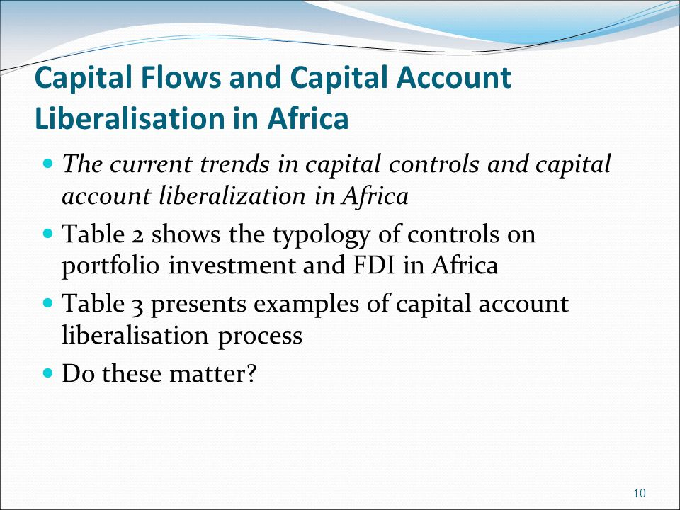 Capital Flows and Capital Account Liberalisation in Africa The current trends in capital controls and capital account liberalization in Africa Table 2 shows the typology of controls on portfolio investment and FDI in Africa Table 3 presents examples of capital account liberalisation process Do these matter.