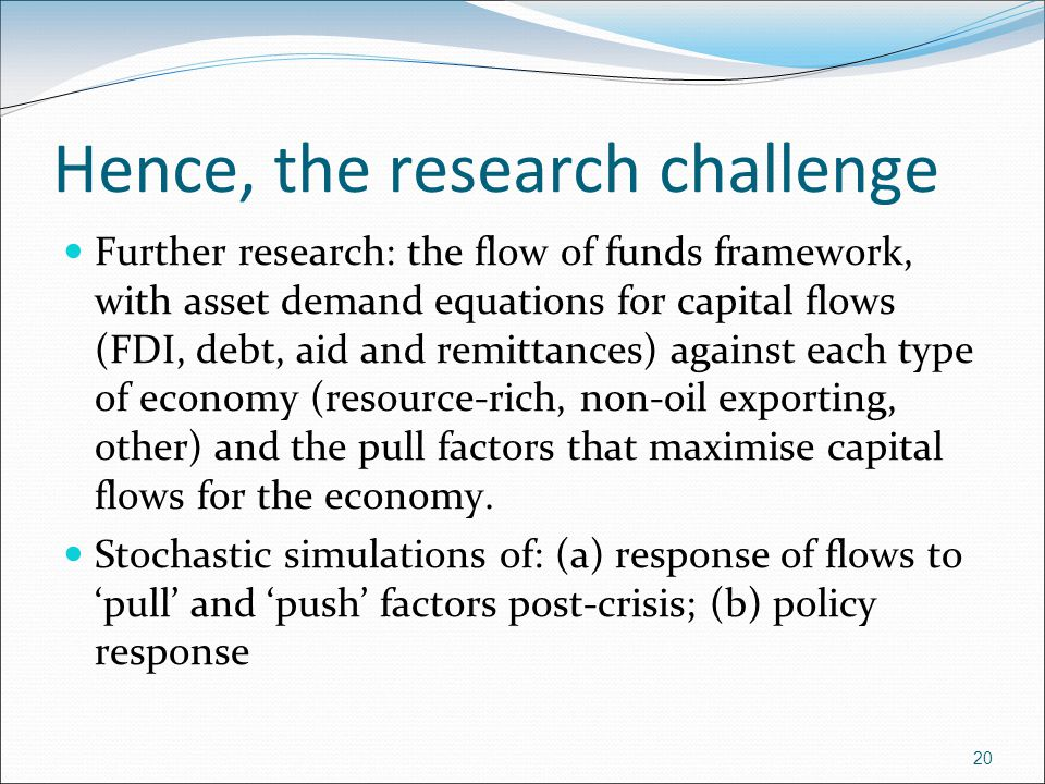 Hence, the research challenge Further research: the flow of funds framework, with asset demand equations for capital flows (FDI, debt, aid and remittances) against each type of economy (resource-rich, non-oil exporting, other) and the pull factors that maximise capital flows for the economy.