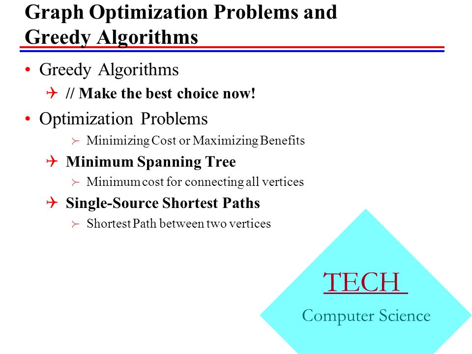 TECH Computer Science Graph Optimization Problems and Greedy Algorithms Greedy Algorithms  // Make the best choice now.