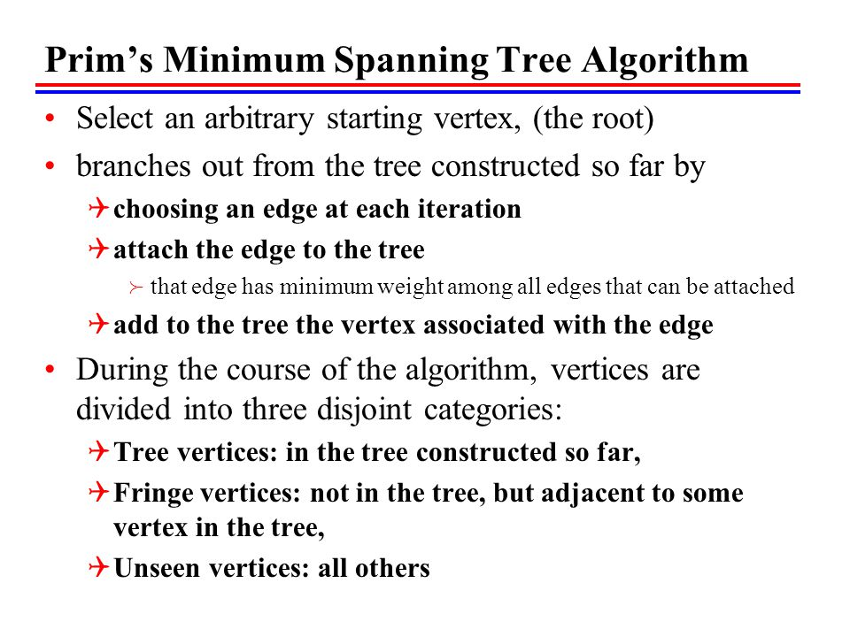 Prim's Minimum Spanning Tree Algorithm Select an arbitrary starting vertex, (the root) branches out from the tree constructed so far by  choosing an edge at each iteration  attach the edge to the tree  that edge has minimum weight among all edges that can be attached  add to the tree the vertex associated with the edge During the course of the algorithm, vertices are divided into three disjoint categories:  Tree vertices: in the tree constructed so far,  Fringe vertices: not in the tree, but adjacent to some vertex in the tree,  Unseen vertices: all others