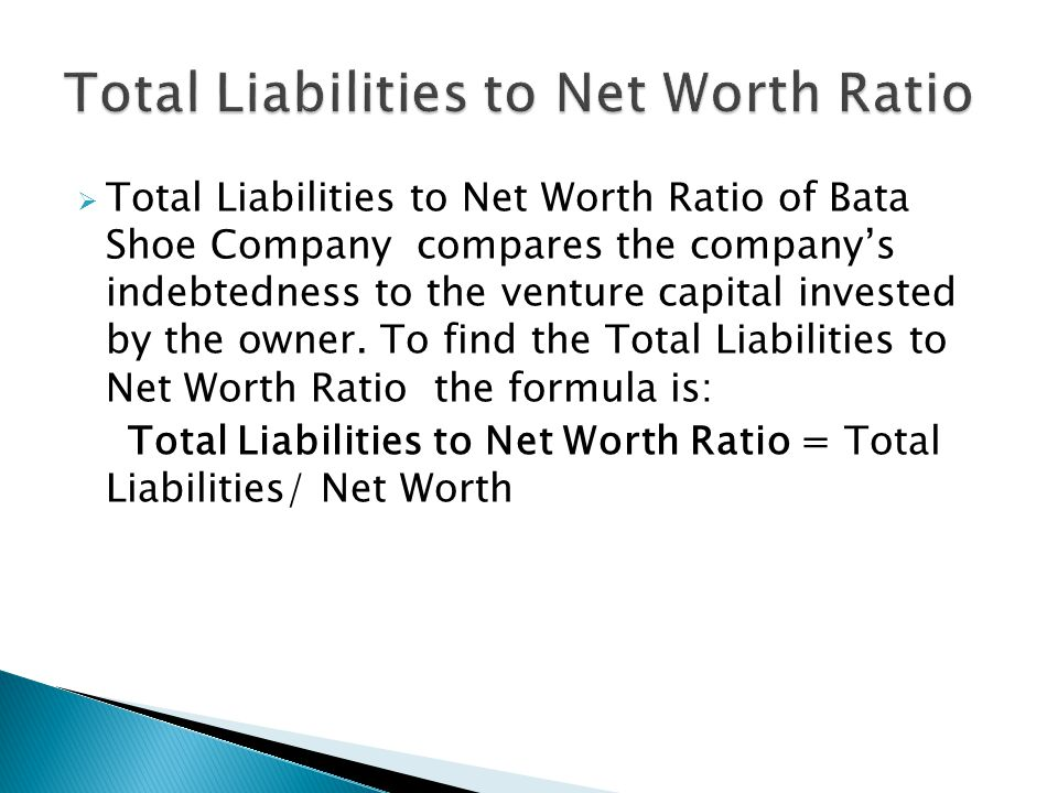  Total Liabilities to Net Worth Ratio of Bata Shoe Company compares the company's indebtedness to the venture capital invested by the owner.