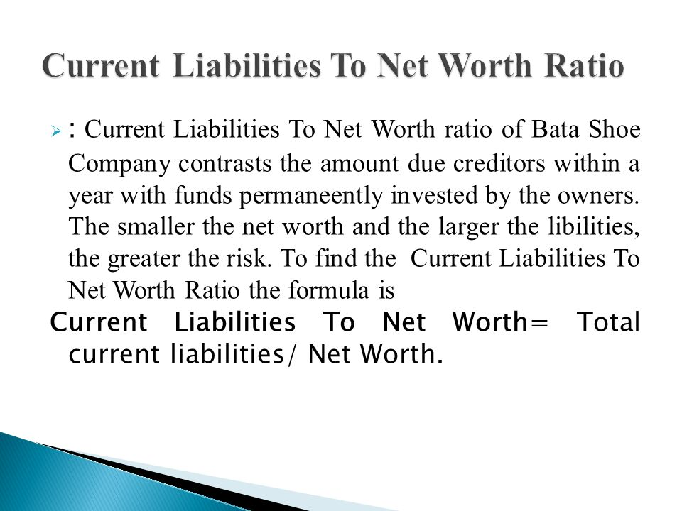  : Current Liabilities To Net Worth ratio of Bata Shoe Company contrasts the amount due creditors within a year with funds permaneently invested by the owners.
