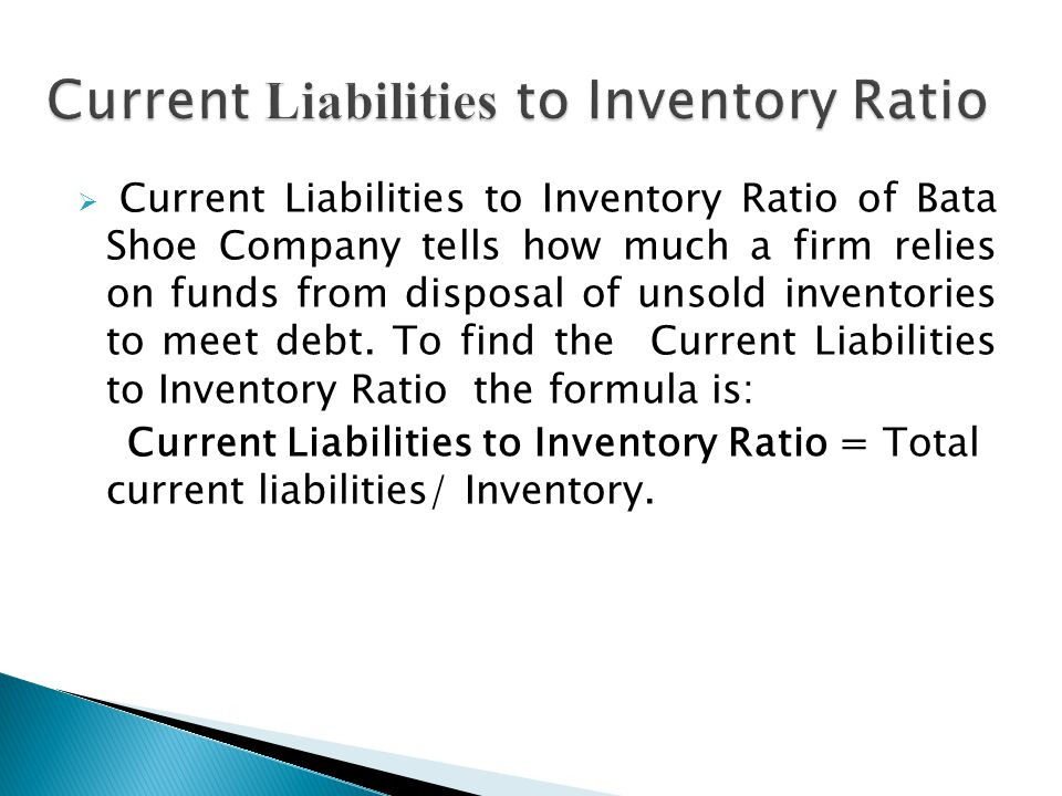  Current Liabilities to Inventory Ratio of Bata Shoe Company tells how much a firm relies on funds from disposal of unsold inventories to meet debt.