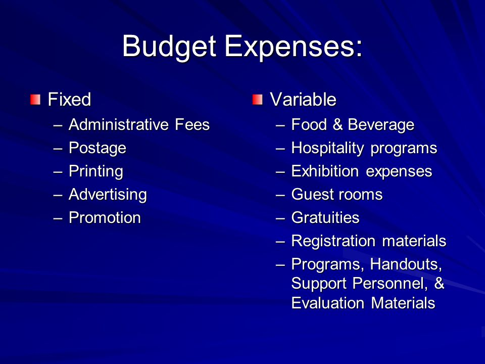 Budget Expenses: Fixed –Administrative Fees –Postage –Printing –Advertising –Promotion Variable –Food & Beverage –Hospitality programs –Exhibition expenses –Guest rooms –Gratuities –Registration materials –Programs, Handouts, Support Personnel, & Evaluation Materials