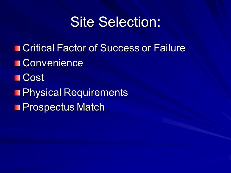 Site Selection: Critical Factor of Success or Failure ConvenienceCost Physical Requirements Prospectus Match