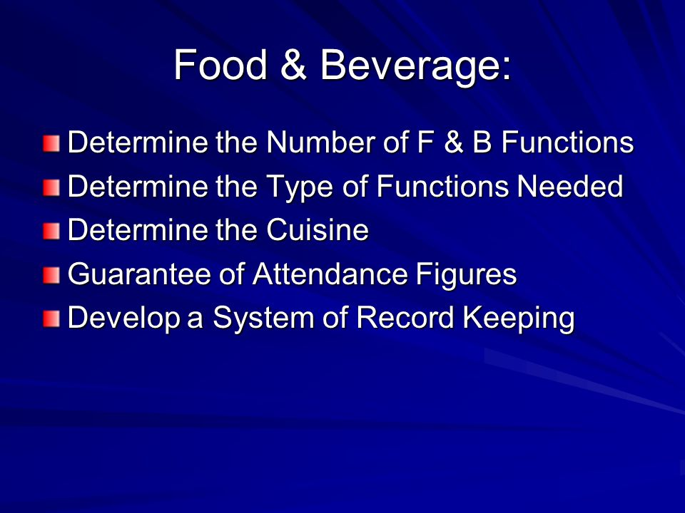 Food & Beverage: Determine the Number of F & B Functions Determine the Type of Functions Needed Determine the Cuisine Guarantee of Attendance Figures Develop a System of Record Keeping