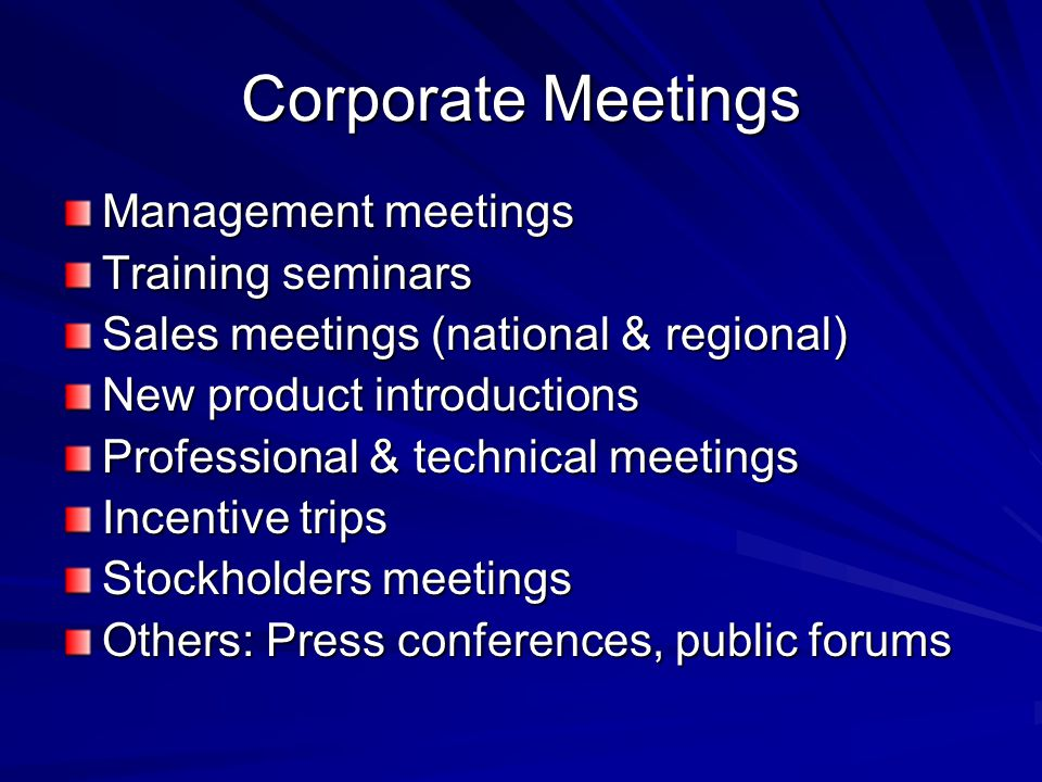 Corporate Meetings Management meetings Training seminars Sales meetings (national & regional) New product introductions Professional & technical meetings Incentive trips Stockholders meetings Others: Press conferences, public forums