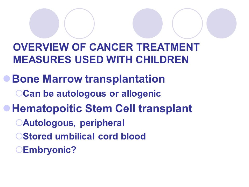 OVERVIEW OF CANCER TREATMENT MEASURES USED WITH CHILDREN Bone Marrow transplantation  Can be autologous or allogenic Hematopoitic Stem Cell transplant  Autologous, peripheral  Stored umbilical cord blood  Embryonic