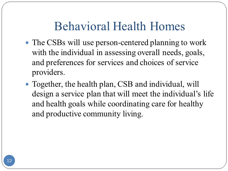 Behavioral Health Homes 12 The CSBs will use person-centered planning to work with the individual in assessing overall needs, goals, and preferences for services and choices of service providers.
