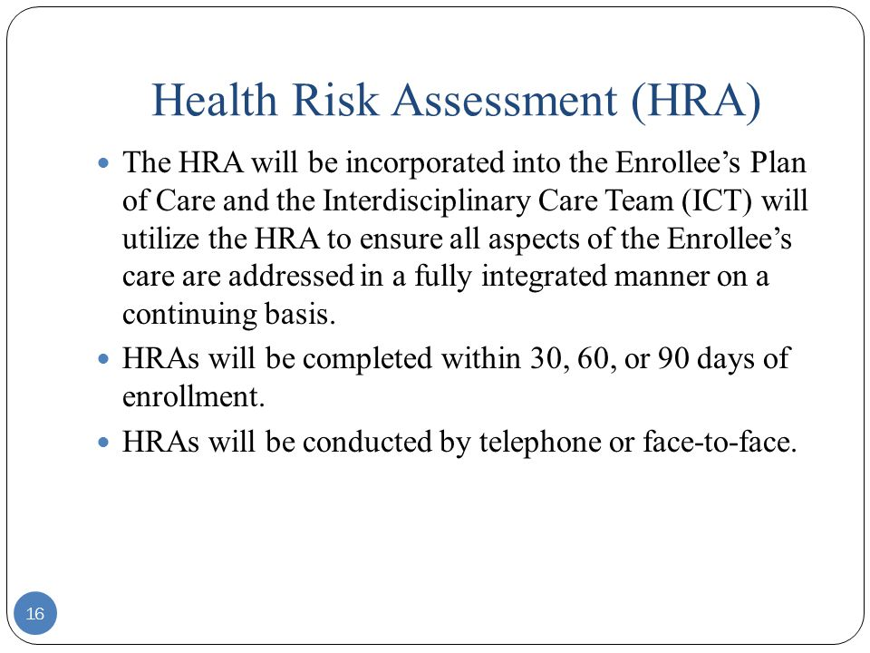 Health Risk Assessment (HRA) 16 The HRA will be incorporated into the Enrollee's Plan of Care and the Interdisciplinary Care Team (ICT) will utilize the HRA to ensure all aspects of the Enrollee's care are addressed in a fully integrated manner on a continuing basis.