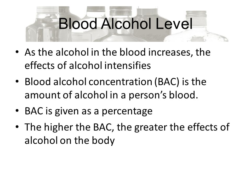 Blood Alcohol Level As the alcohol in the blood increases, the effects of alcohol intensifies Blood alcohol concentration (BAC) is the amount of alcohol in a person's blood.